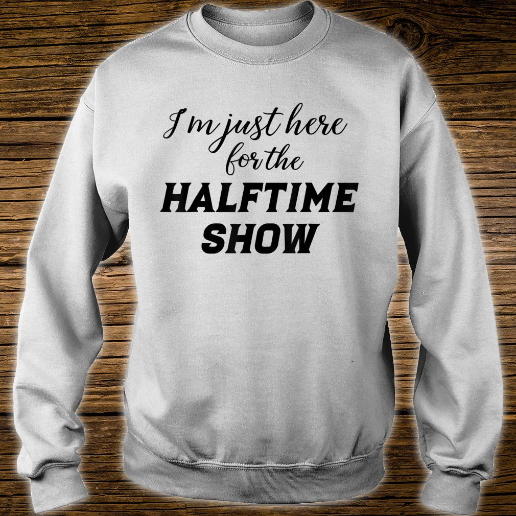 I'm just here for the Halftime Show shirt sweater