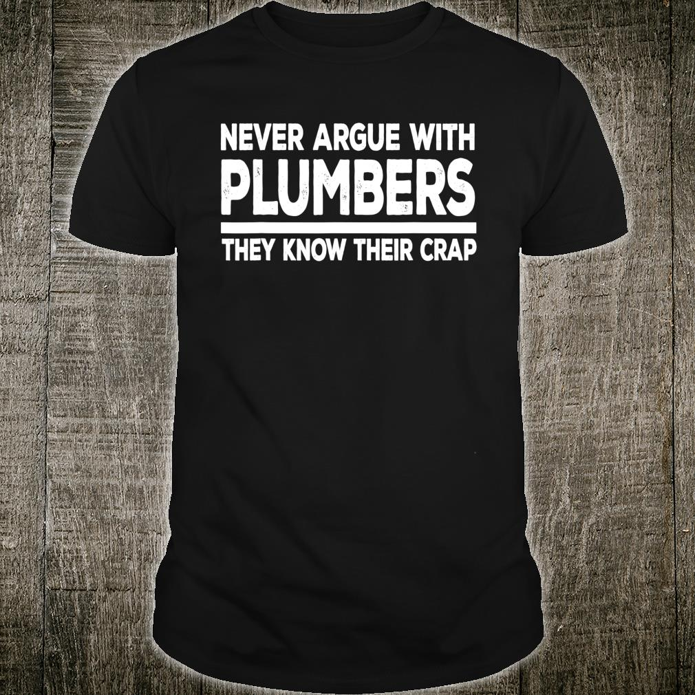 Never Argue With Plumbers Know Their Crap Shirt