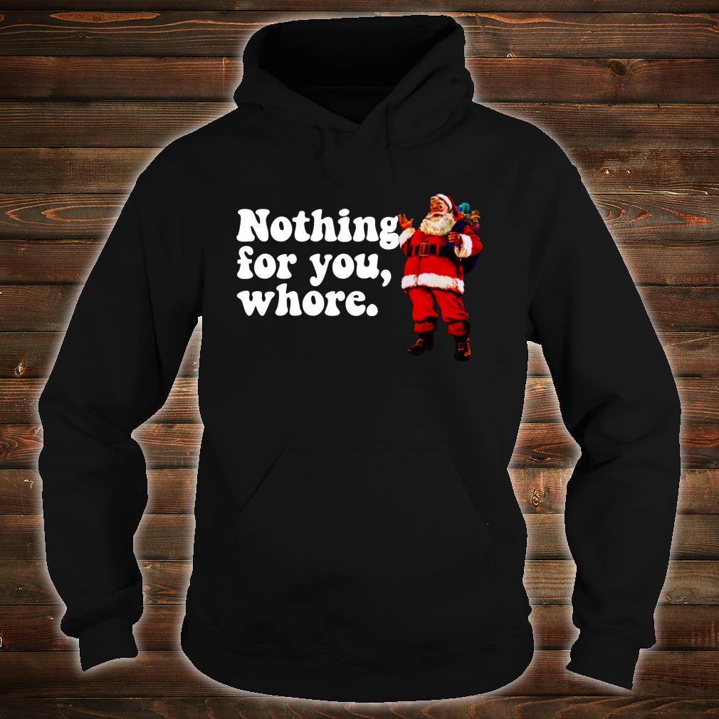 Nothing for you, WHORE Judgmental Santa Christmas Shirt hoodie