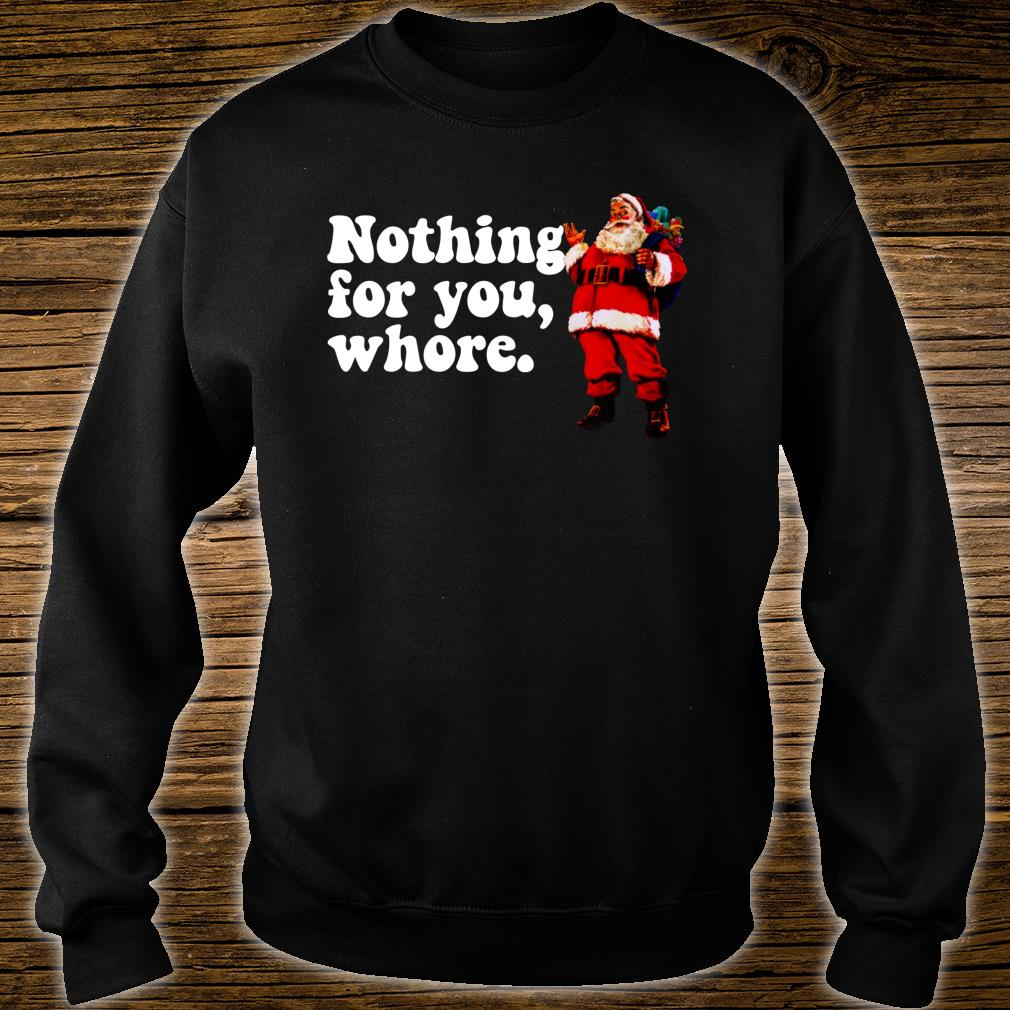 Nothing for you, WHORE Judgmental Santa Christmas Shirt sweater