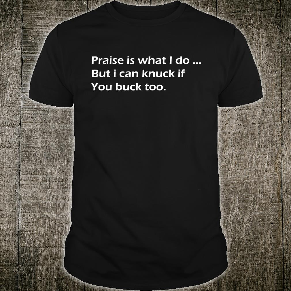 Praise Is What I Do But I Can Knuck If You Buck Too Shirt