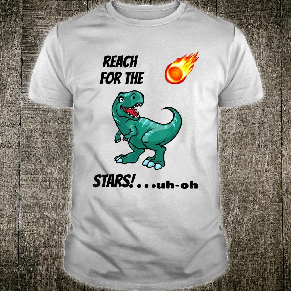 Reach For The TRex Reach for the STARS uhoh Shirt