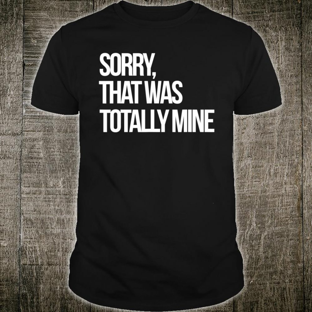 Sorry That Was Totally Mine Shirt