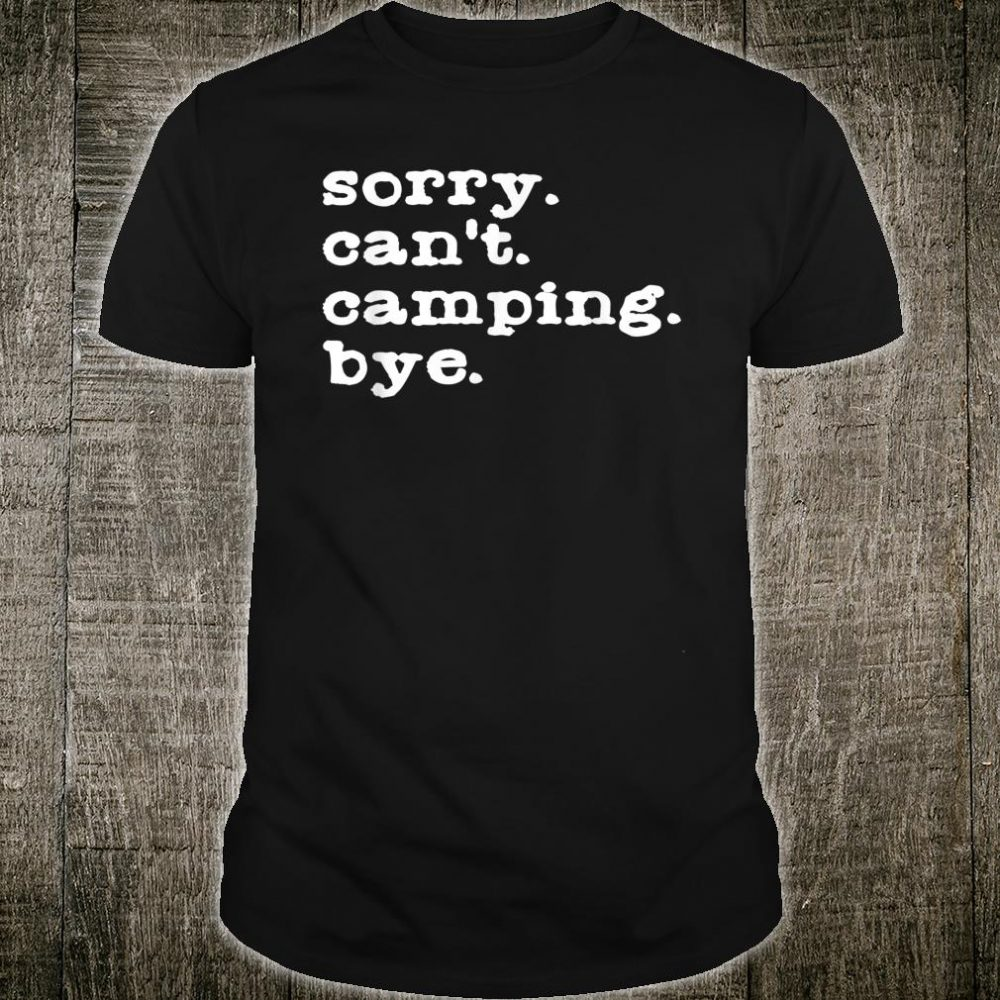 Sorry. Can't. Camping. Bye. Camping Shirt