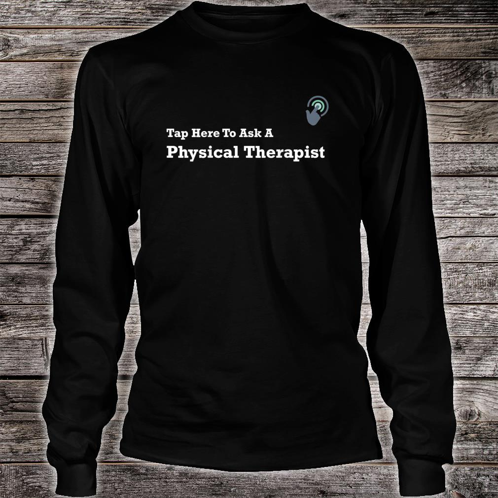 Tap Here To Ask A Physical Therapist Shirt long sleeved