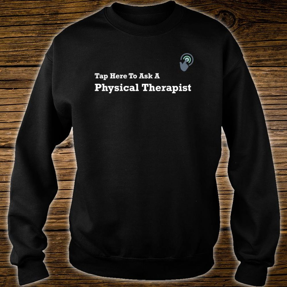 Tap Here To Ask A Physical Therapist Shirt sweater