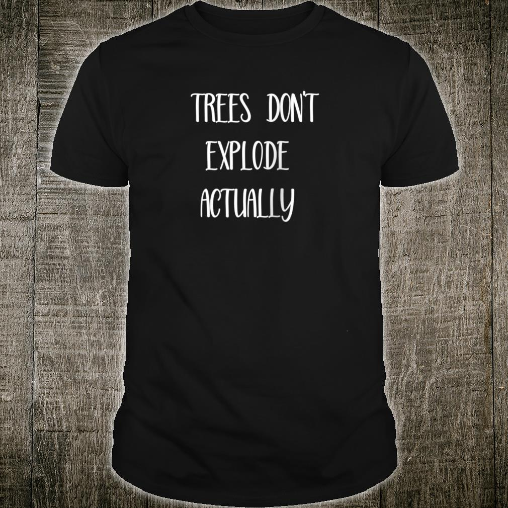 Trees don't explode Actually Shirt