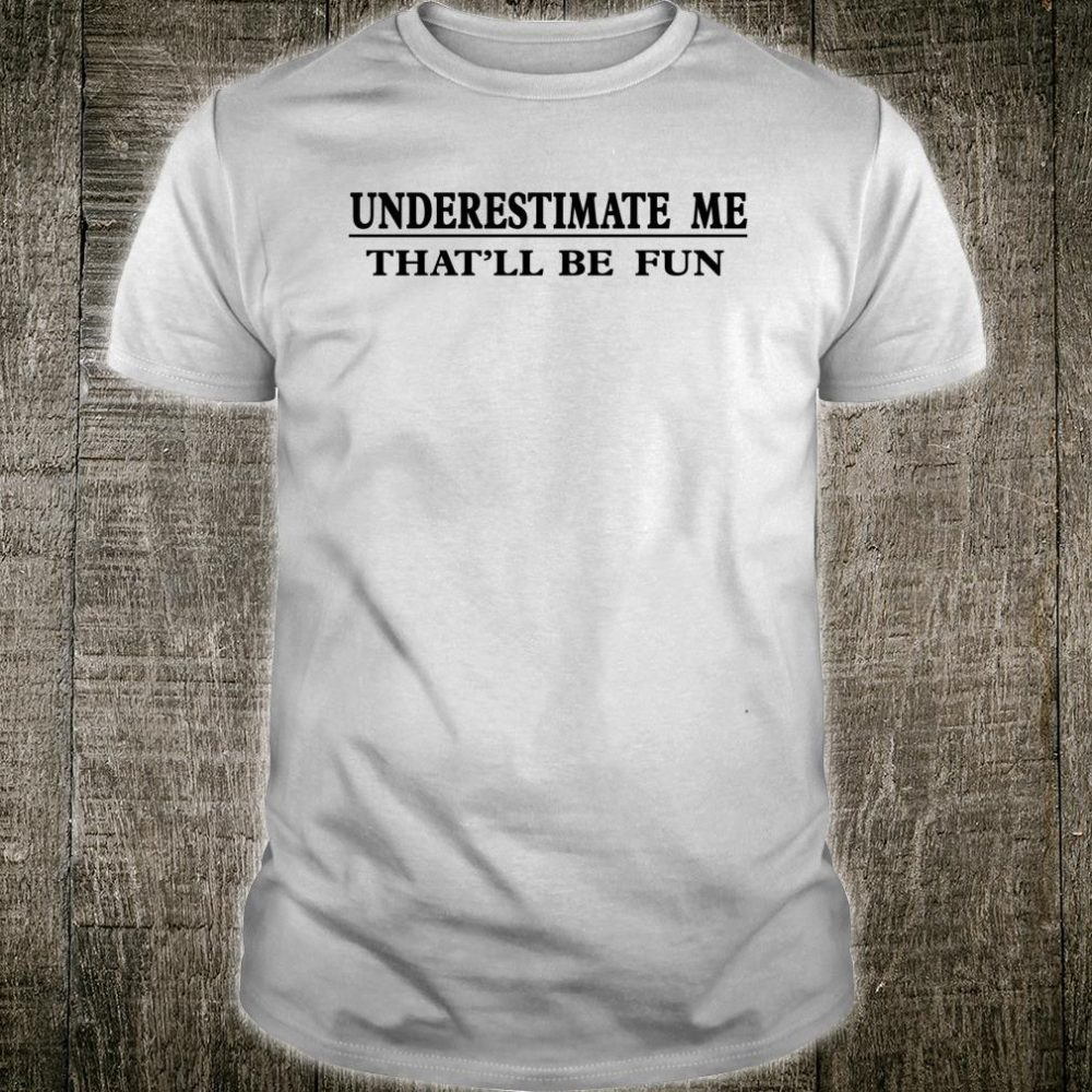 Underestimate Me That'll Be Fun Sarcastic Shirt