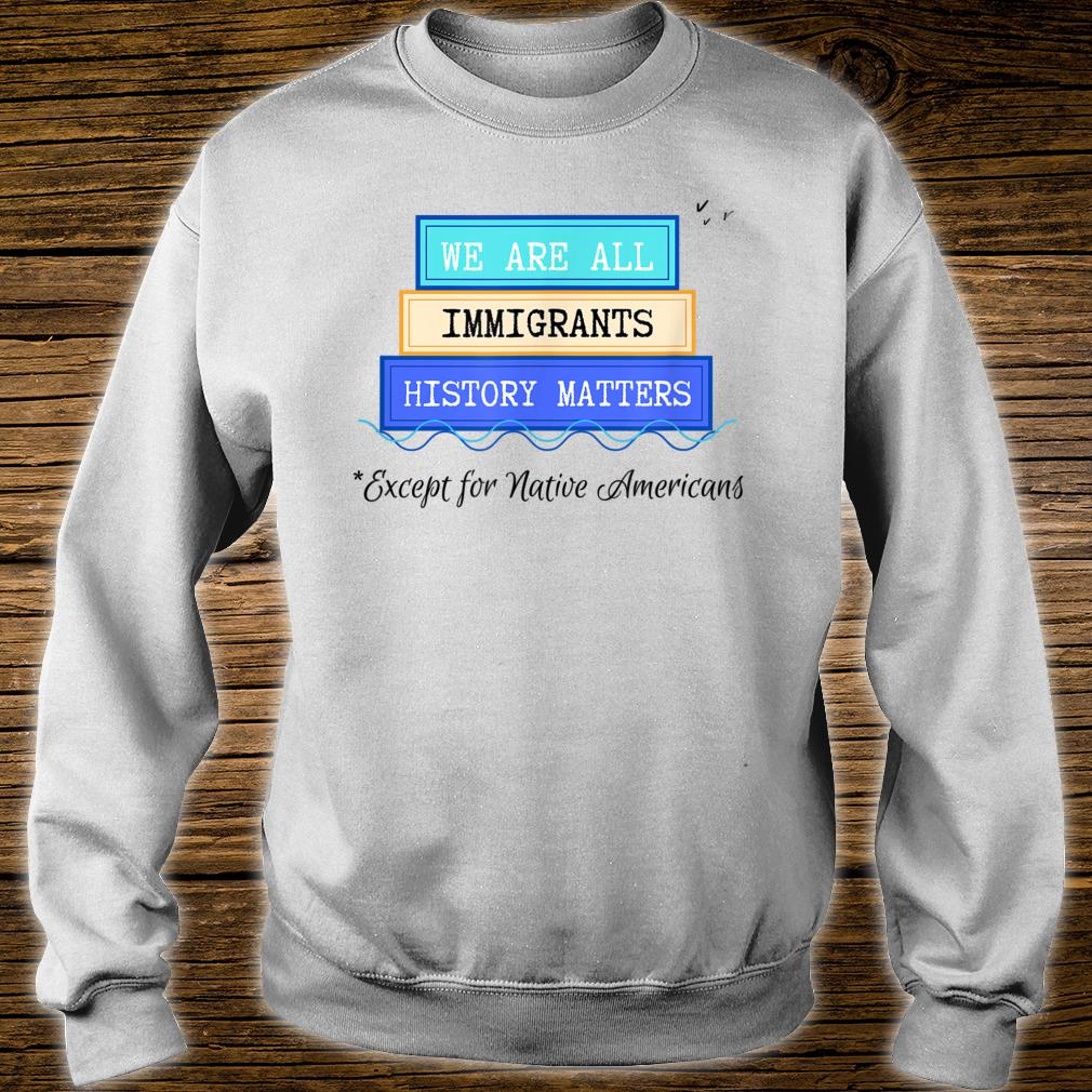 WE ARE ALL IMMIGRANTS, EXCEPT NATIVE AMERICANS Shirt sweater