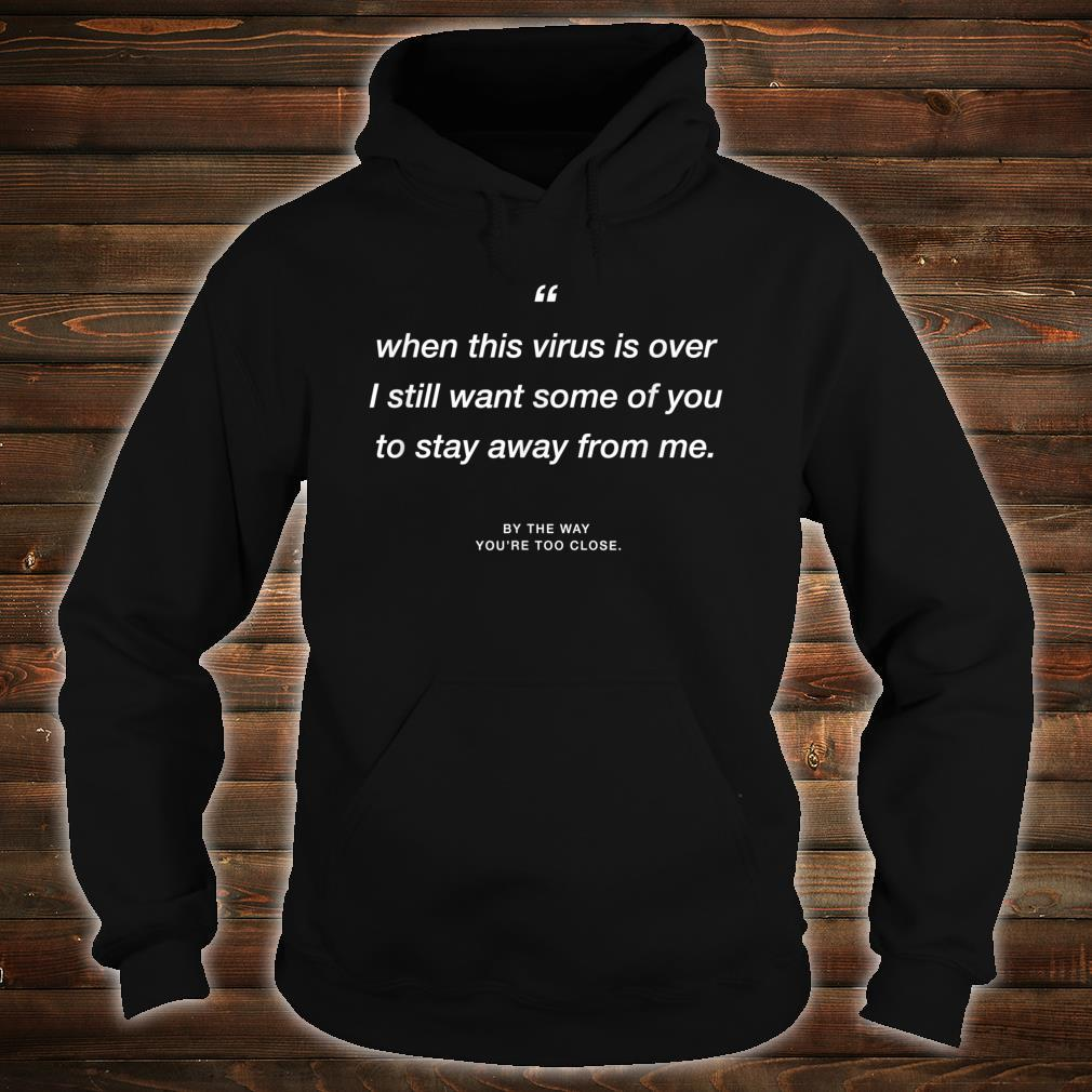 When this Virus is over I still want some of you 2 stay away Shirt hoodie