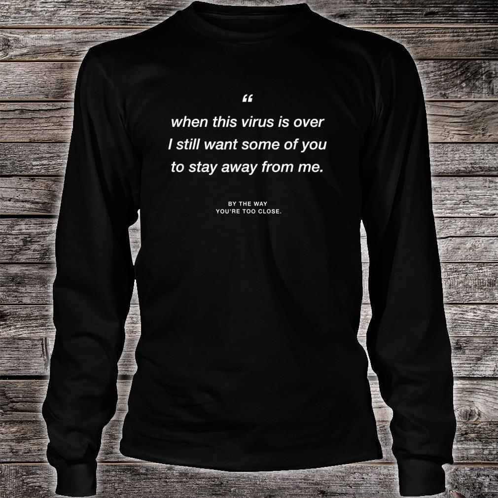 When this Virus is over I still want some of you 2 stay away Shirt long sleeved