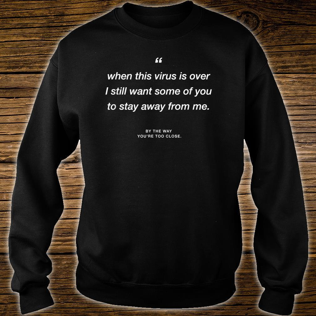 When this Virus is over I still want some of you 2 stay away Shirt sweater