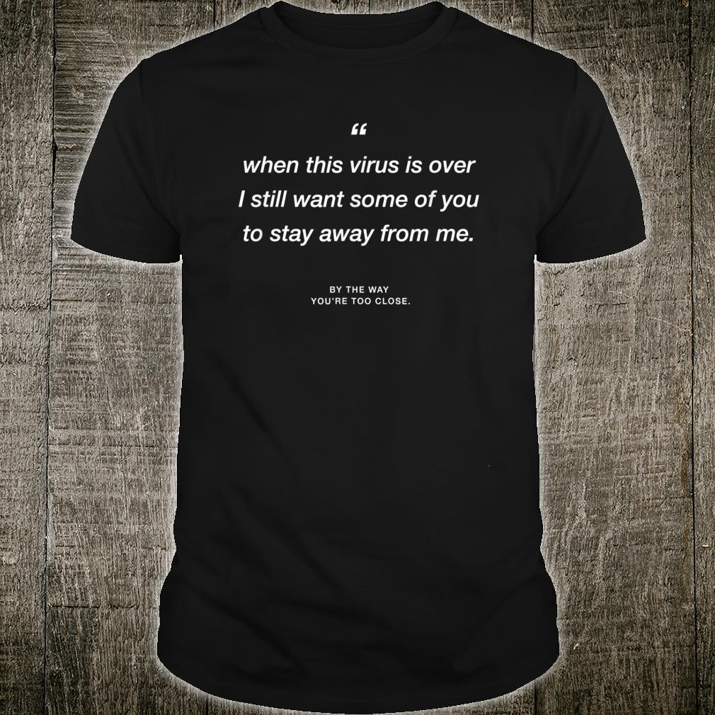 When this Virus is over I still want some of you 2 stay away Shirt