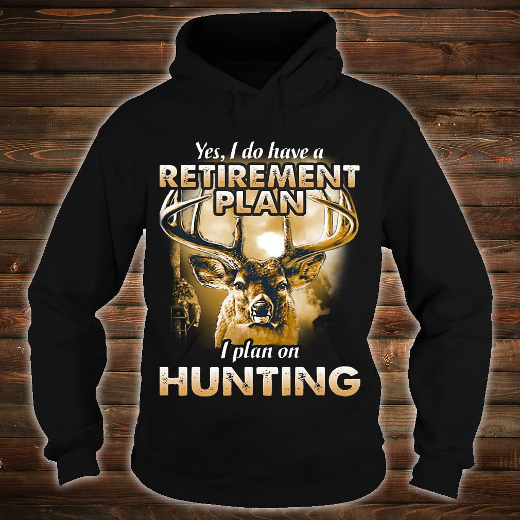 Yes I do have a retirement plan I plant on hunting shirt hoodie