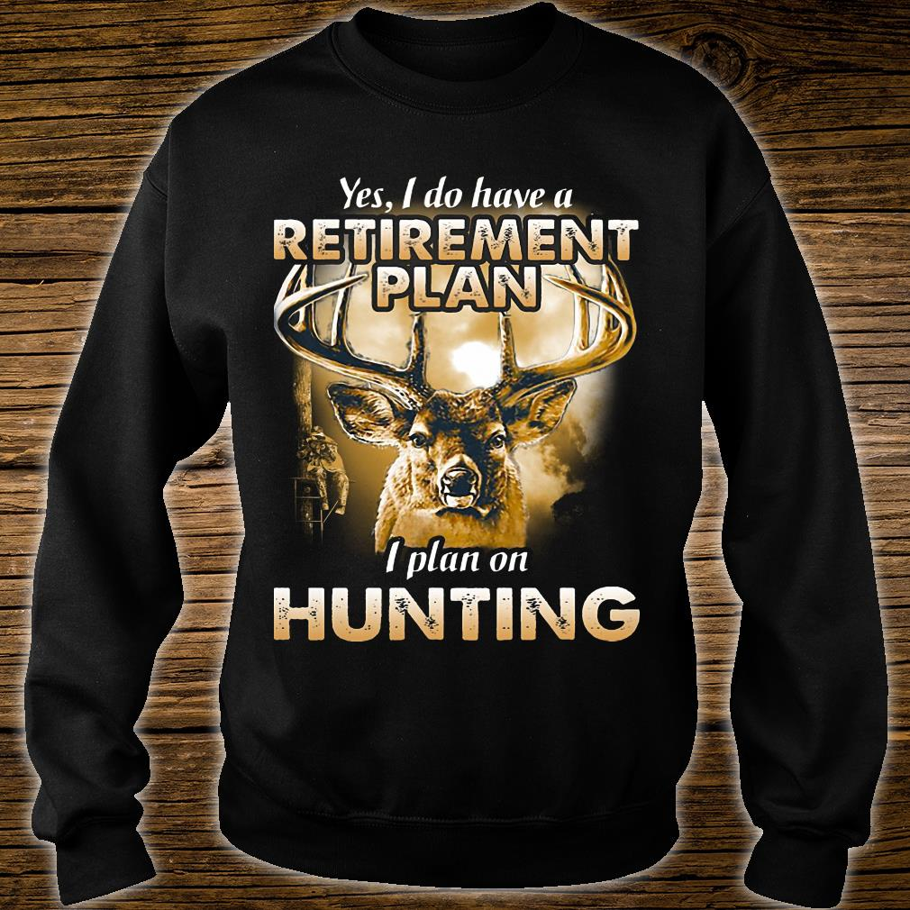 Yes I do have a retirement plan I plant on hunting shirt sweater